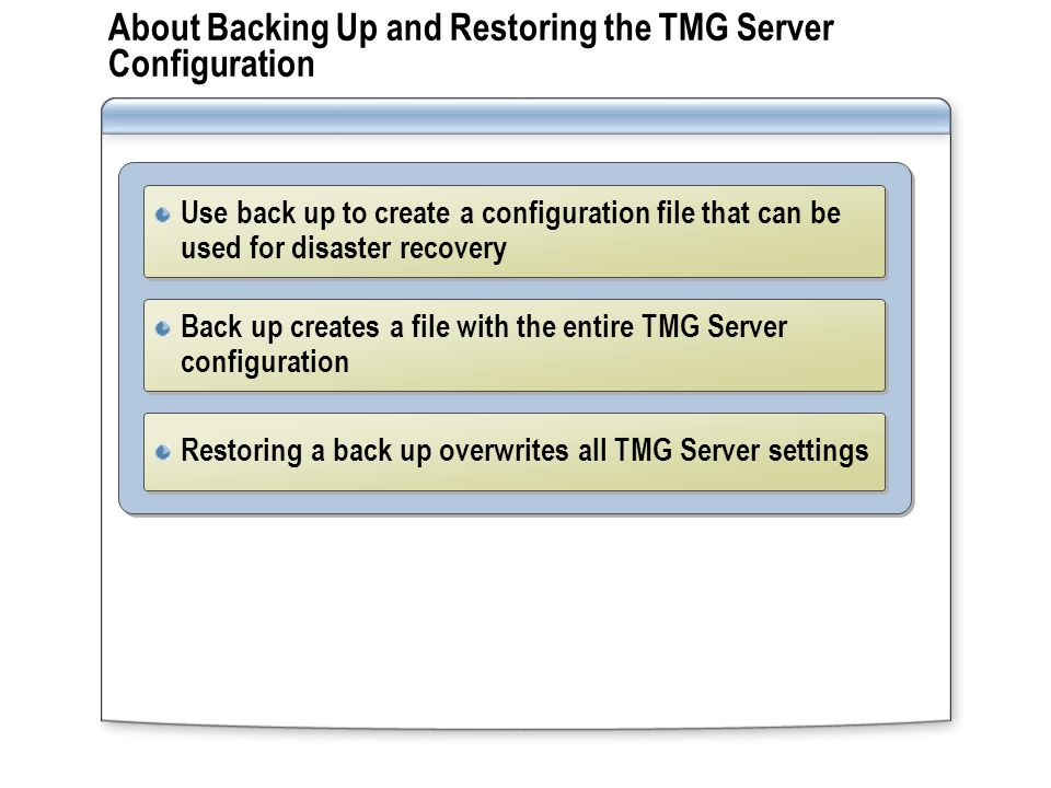Remote Administration Options for TMG Server Use remote administration to manage physically secured servers or servers in other offices Use Remote Desktop or Terminal Services to manage all settings on the server running TMG Server Configure the server running TMG Server to enable Remote Desktop and configure System Policy to enable remote MMC management Use the TMG Server Management MMC to manage TMG Server settings remotely