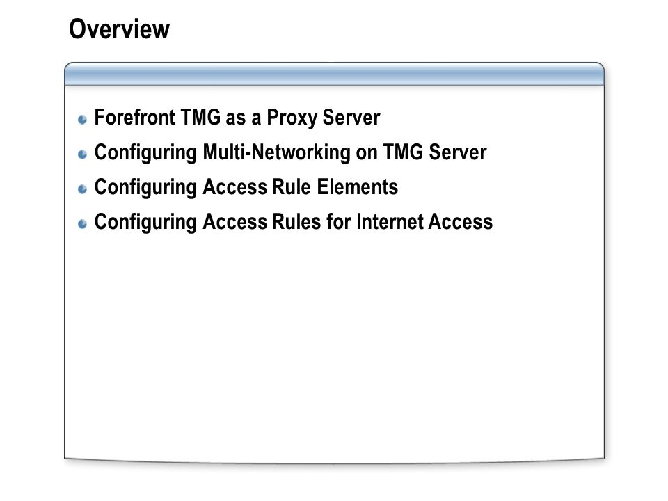 Lesson: Forefront TMG as a Proxy Server How TMG Server Enables Secure Access to Internet Resources Why Use a Proxy Server.