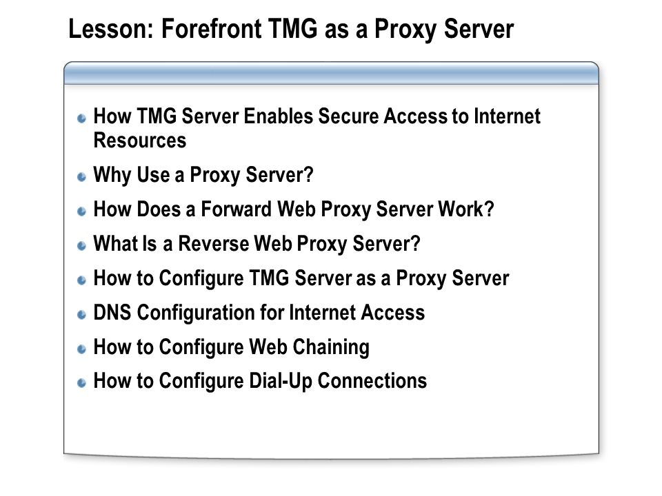 Lesson: Forefront TMG as a Proxy Server How TMG Server Enables Secure Access to Internet Resources Why Use a Proxy Server? How Does a Forward Web Prox