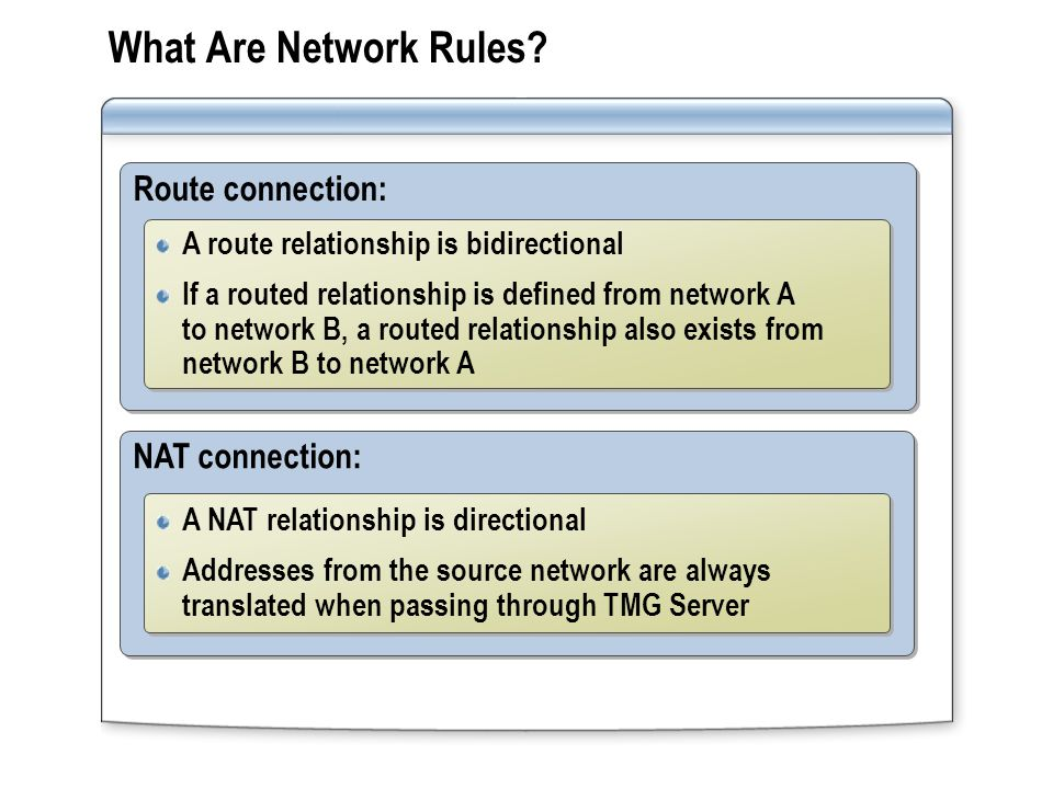 What Are Network Rules? NAT connection: A NAT relationship is directional Addresses from the source network are always translated when passing through