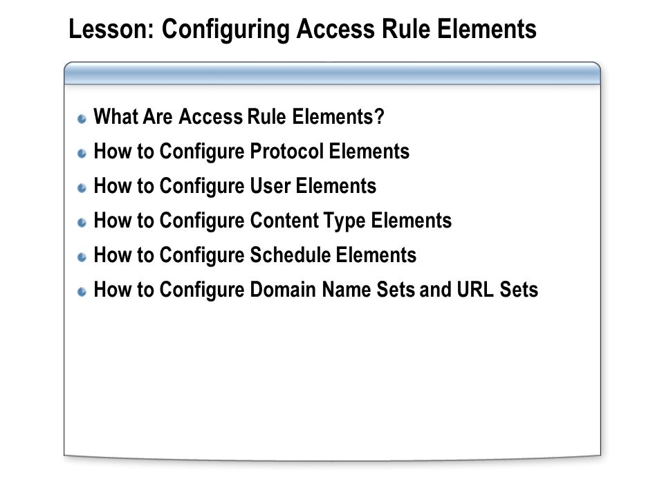 Lesson: Configuring Access Rule Elements What Are Access Rule Elements? How to Configure Protocol Elements How to Configure User Elements How to Confi