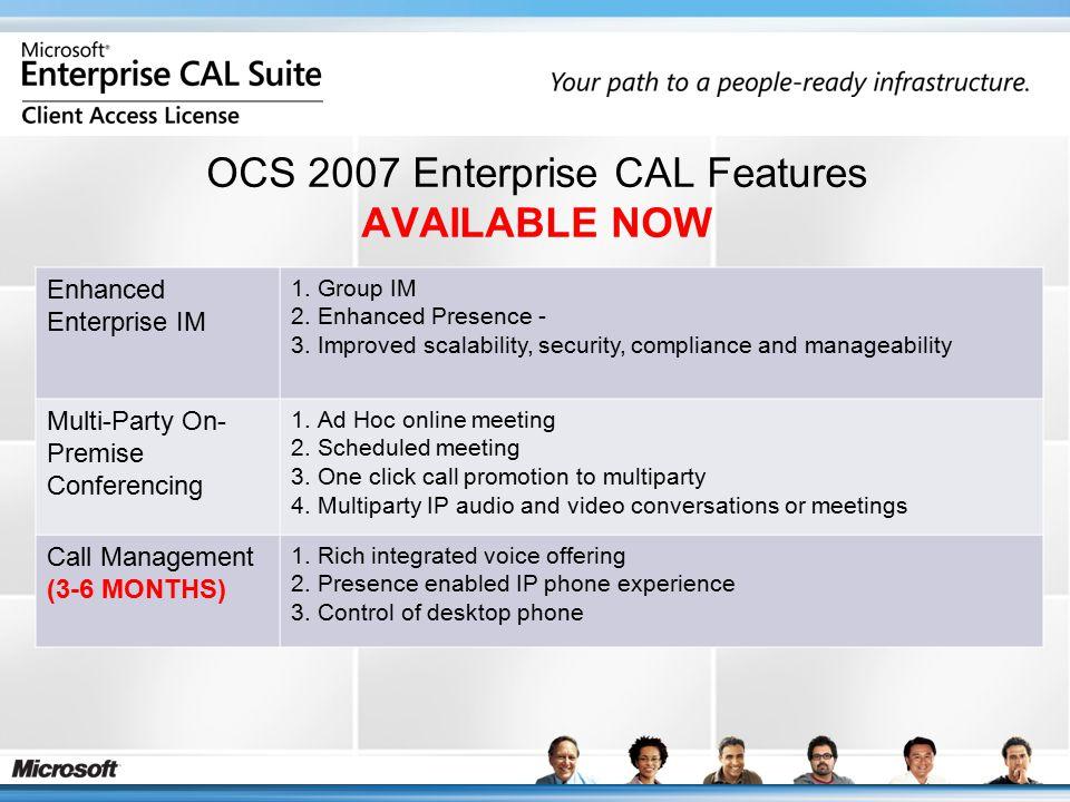 OCS 2007 Enterprise CAL Features AVAILABLE NOW Enhanced Enterprise IM 1.Group IM 2.Enhanced Presence - 3.Improved scalability, security, compliance an