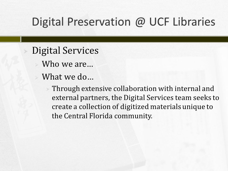 Digital Preservation @ UCF Libraries  Digital Services  Who we are…  What we do…  Through extensive collaboration with internal and external partners, the Digital Services team seeks to create a collection of digitized materials unique to the Central Florida community.