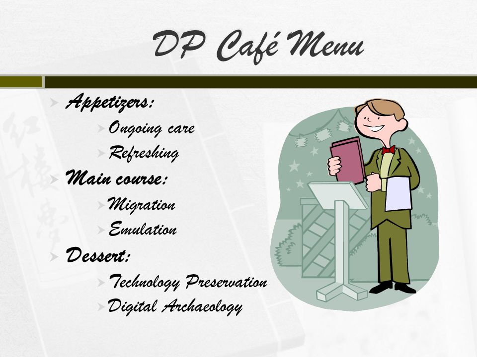 DP Café Menu  Appetizers:  Ongoing care  Refreshing  Main course:  Migration  Emulation  Dessert:  Technology Preservation  Digital Archaeology