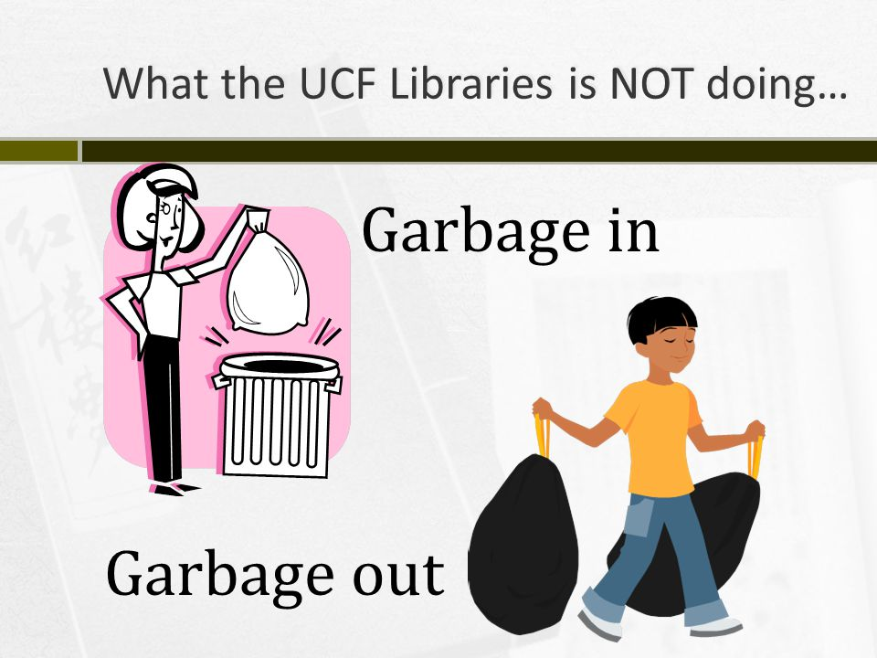 What the UCF Libraries is NOT doing… Garbage in Garbage out