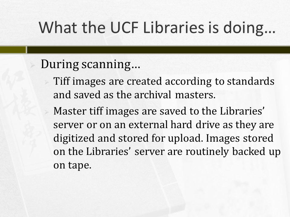 What the UCF Libraries is doing…  During scanning…  Tiff images are created according to standards and saved as the archival masters.