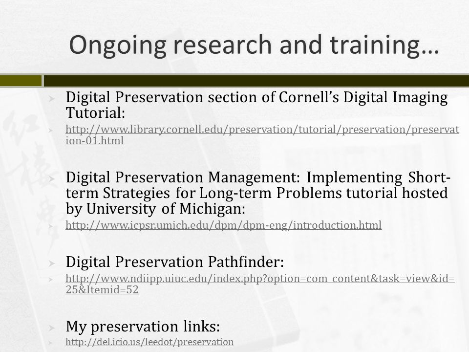 Ongoing research and training…  Digital Preservation section of Cornell's Digital Imaging Tutorial:  http://www.library.cornell.edu/preservation/tutorial/preservation/preservat ion-01.html http://www.library.cornell.edu/preservation/tutorial/preservation/preservat ion-01.html  Digital Preservation Management: Implementing Short- term Strategies for Long-term Problems tutorial hosted by University of Michigan:  http://www.icpsr.umich.edu/dpm/dpm-eng/introduction.html http://www.icpsr.umich.edu/dpm/dpm-eng/introduction.html  Digital Preservation Pathfinder:  http://www.ndiipp.uiuc.edu/index.php?option=com_content&task=view&id= 25&Itemid=52 http://www.ndiipp.uiuc.edu/index.php?option=com_content&task=view&id= 25&Itemid=52  My preservation links:  http://del.icio.us/leedot/preservation http://del.icio.us/leedot/preservation