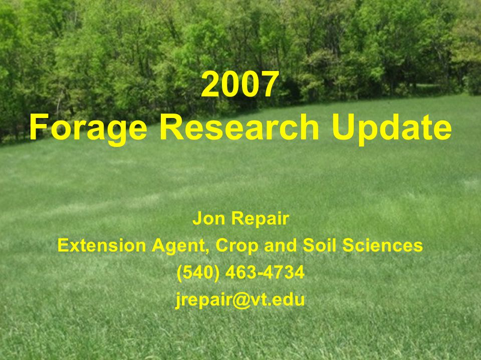 2007 Forage Research Update Jon Repair Extension Agent, Crop and Soil Sciences (540) 463-4734 jrepair@vt.edu