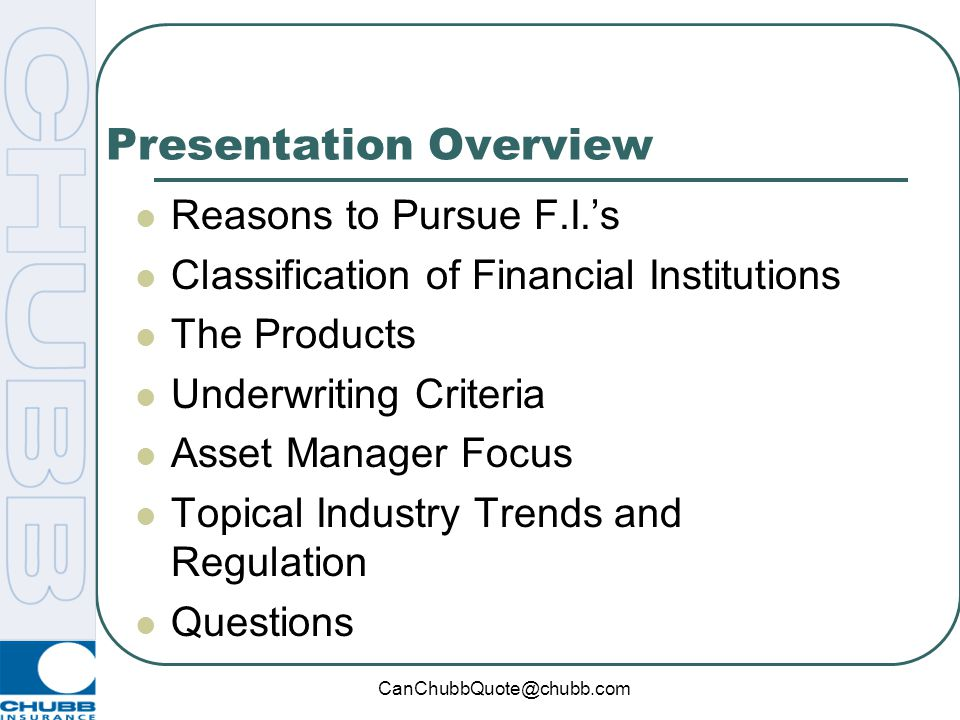 CanChubbQuote@chubb.com Presentation Overview Reasons to Pursue F.I.'s Classification of Financial Institutions The Products Underwriting Criteria Asset Manager Focus Topical Industry Trends and Regulation Questions
