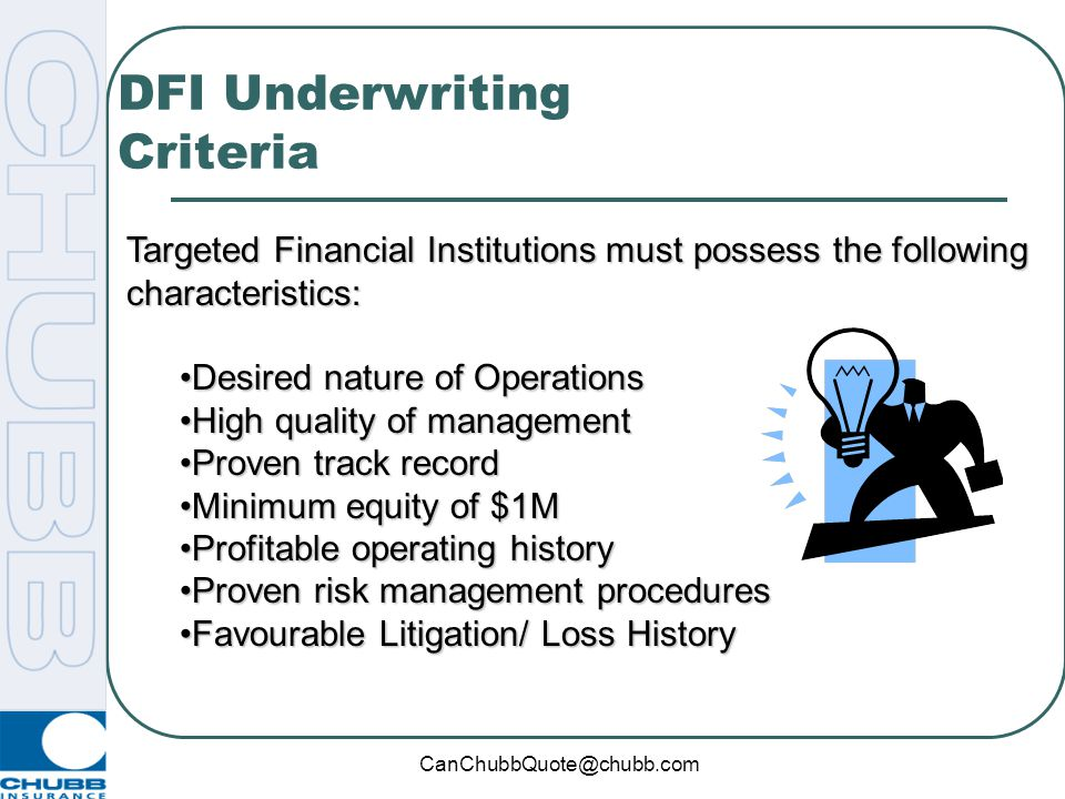 CanChubbQuote@chubb.com DFI Underwriting Criteria Targeted Financial Institutions must possess the following characteristics: Desired nature of OperationsDesired nature of Operations High quality of managementHigh quality of management Proven track recordProven track record Minimum equity of $1MMinimum equity of $1M Profitable operating historyProfitable operating history Proven risk management proceduresProven risk management procedures Favourable Litigation/ Loss HistoryFavourable Litigation/ Loss History