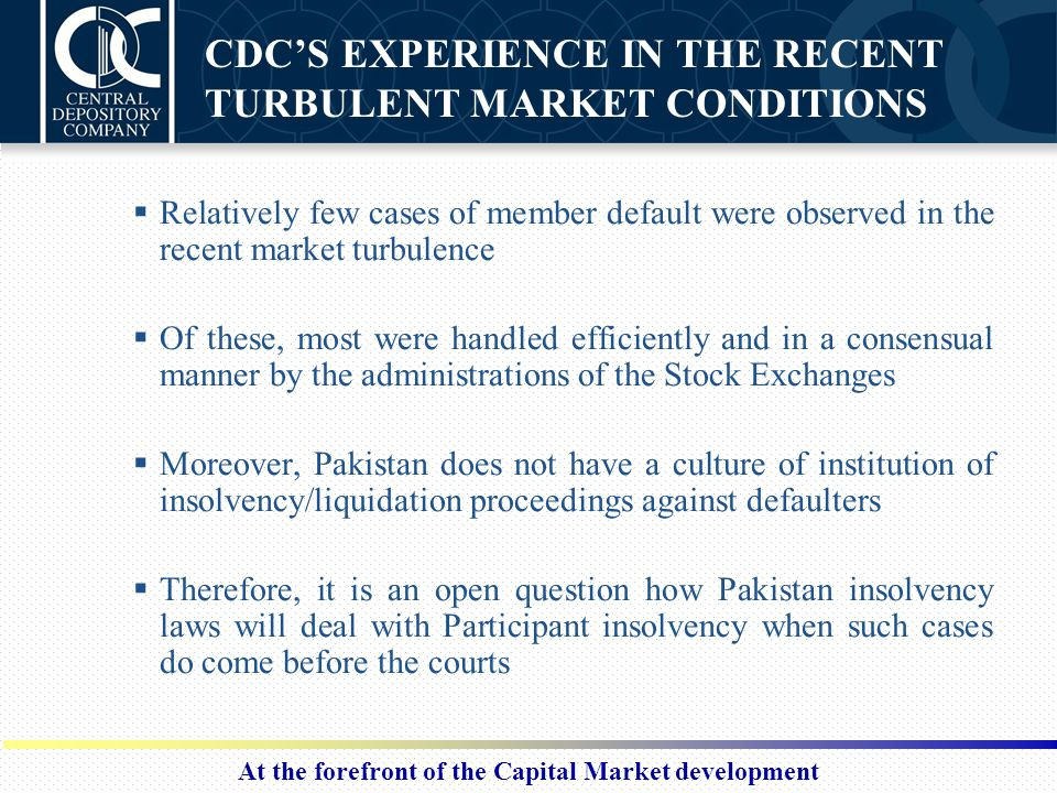 At the forefront of the Capital Market development CDC'S EXPERIENCE IN THE RECENT TURBULENT MARKET CONDITIONS  Relatively few cases of member default
