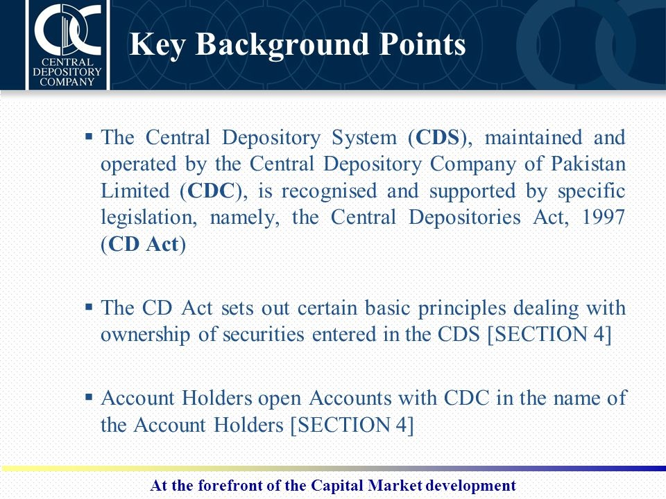 At the forefront of the Capital Market development Key Background Points  The Central Depository System (CDS), maintained and operated by the Central