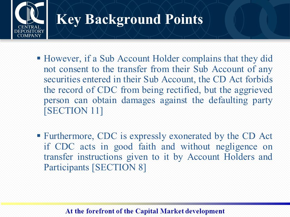 At the forefront of the Capital Market development Key Background Points  However, if a Sub Account Holder complains that they did not consent to the transfer from their Sub Account of any securities entered in their Sub Account, the CD Act forbids the record of CDC from being rectified, but the aggrieved person can obtain damages against the defaulting party [SECTION 11]  Furthermore, CDC is expressly exonerated by the CD Act if CDC acts in good faith and without negligence on transfer instructions given to it by Account Holders and Participants [SECTION 8]