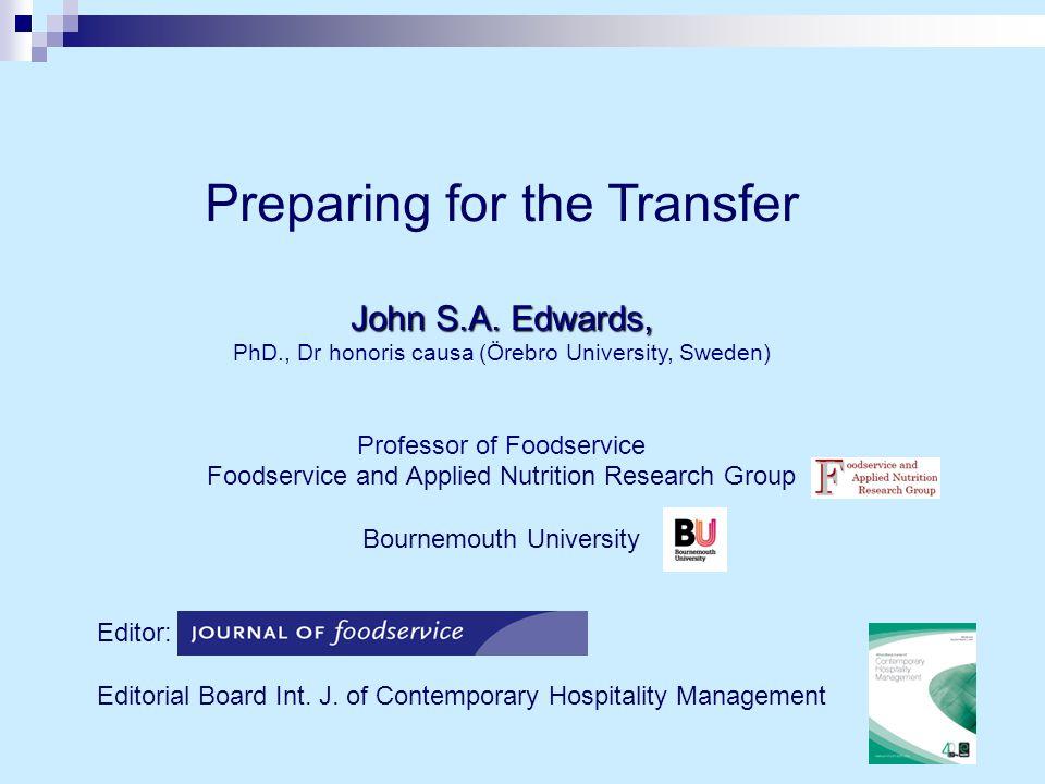 Preparing for the Transfer John S.A. Edwards, PhD., Dr honoris causa (Örebro University, Sweden) Professor of Foodservice Foodservice and Applied Nutr