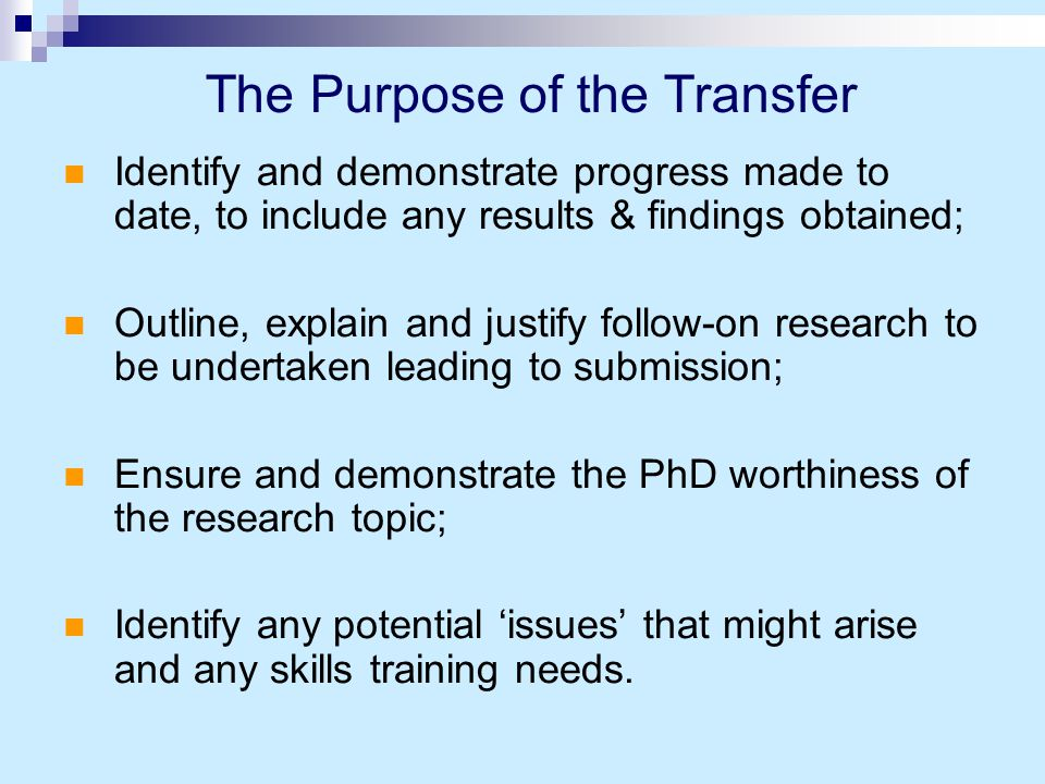 Identify and demonstrate progress made to date, to include any results & findings obtained; Outline, explain and justify follow-on research to be undertaken leading to submission; Ensure and demonstrate the PhD worthiness of the research topic; Identify any potential 'issues' that might arise and any skills training needs.