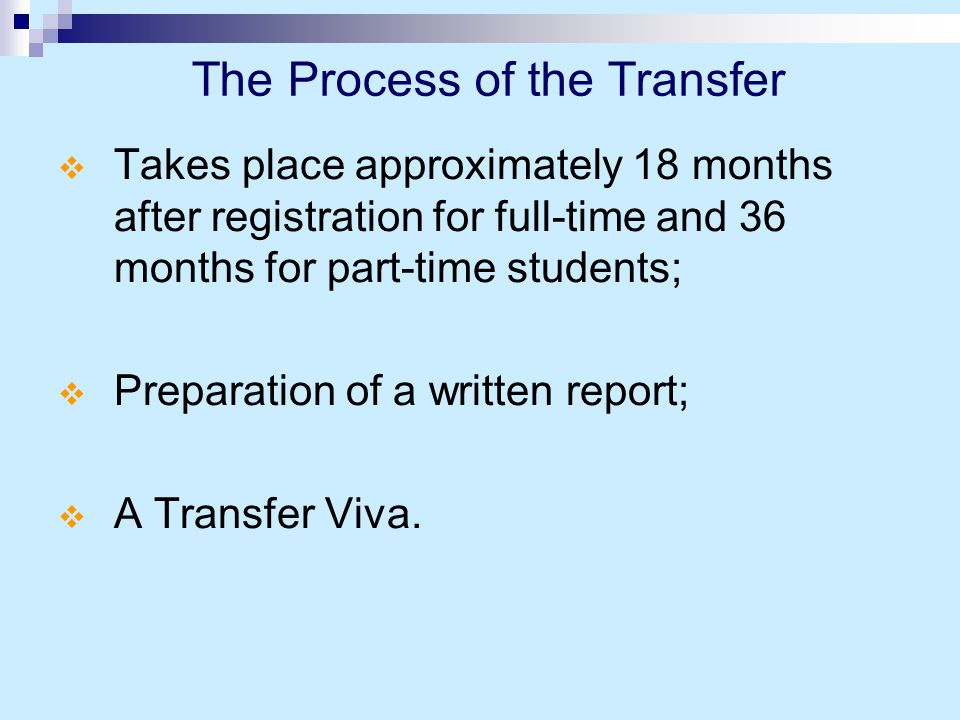 The Process of the Transfer  Takes place approximately 18 months after registration for full-time and 36 months for part-time students;  Preparation of a written report;  A Transfer Viva.