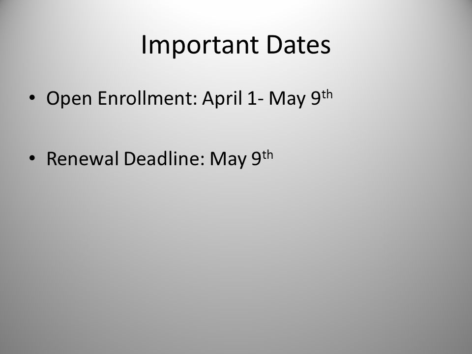 Important Dates Open Enrollment: April 1- May 9 th Renewal Deadline: May 9 th