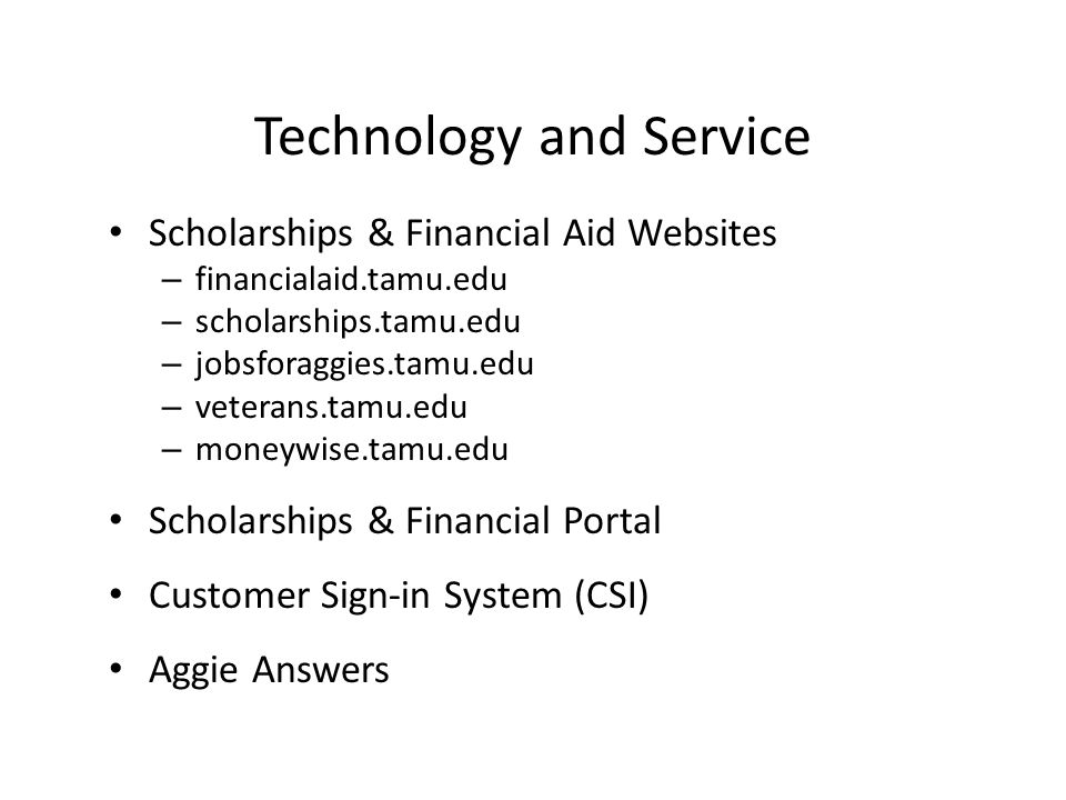 Technology and Service Scholarships & Financial Aid Websites – financialaid.tamu.edu – scholarships.tamu.edu – jobsforaggies.tamu.edu – veterans.tamu.edu – moneywise.tamu.edu Scholarships & Financial Portal Customer Sign-in System (CSI) Aggie Answers