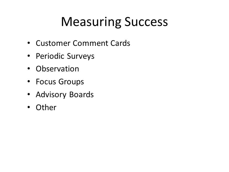 Measuring Success Customer Comment Cards Periodic Surveys Observation Focus Groups Advisory Boards Other