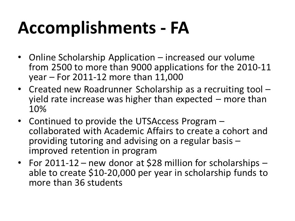 Accomplishments - FA Online Scholarship Application – increased our volume from 2500 to more than 9000 applications for the 2010-11 year – For 2011-12 more than 11,000 Created new Roadrunner Scholarship as a recruiting tool – yield rate increase was higher than expected – more than 10% Continued to provide the UTSAccess Program – collaborated with Academic Affairs to create a cohort and providing tutoring and advising on a regular basis – improved retention in program For 2011-12 – new donor at $28 million for scholarships – able to create $10-20,000 per year in scholarship funds to more than 36 students