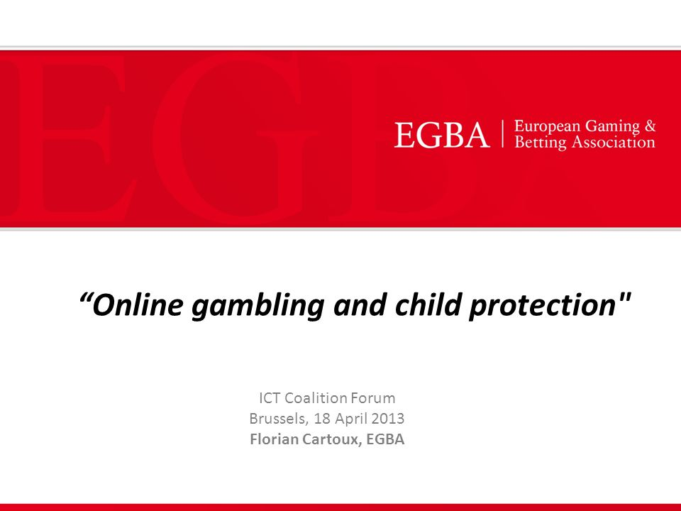 Online gambling and child protection ICT Coalition Forum Brussels, 18 April 2013 Florian Cartoux, EGBA
