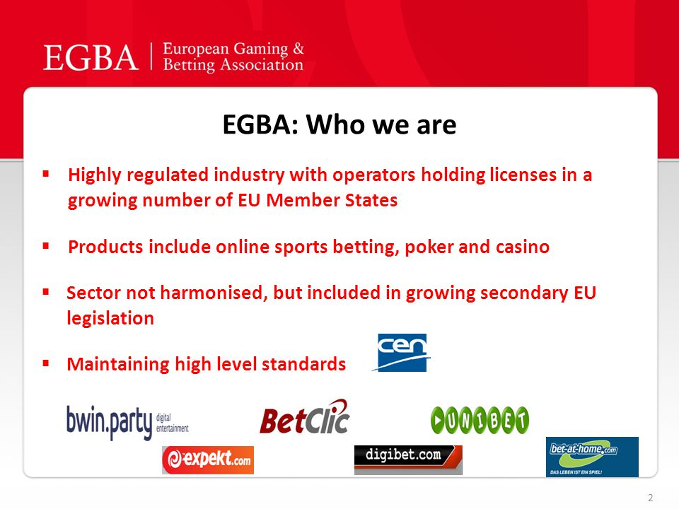 EGBA: Who we are 2  Highly regulated industry with operators holding licenses in a growing number of EU Member States  Products include online sports betting, poker and casino  Sector not harmonised, but included in growing secondary EU legislation  Maintaining high level standards