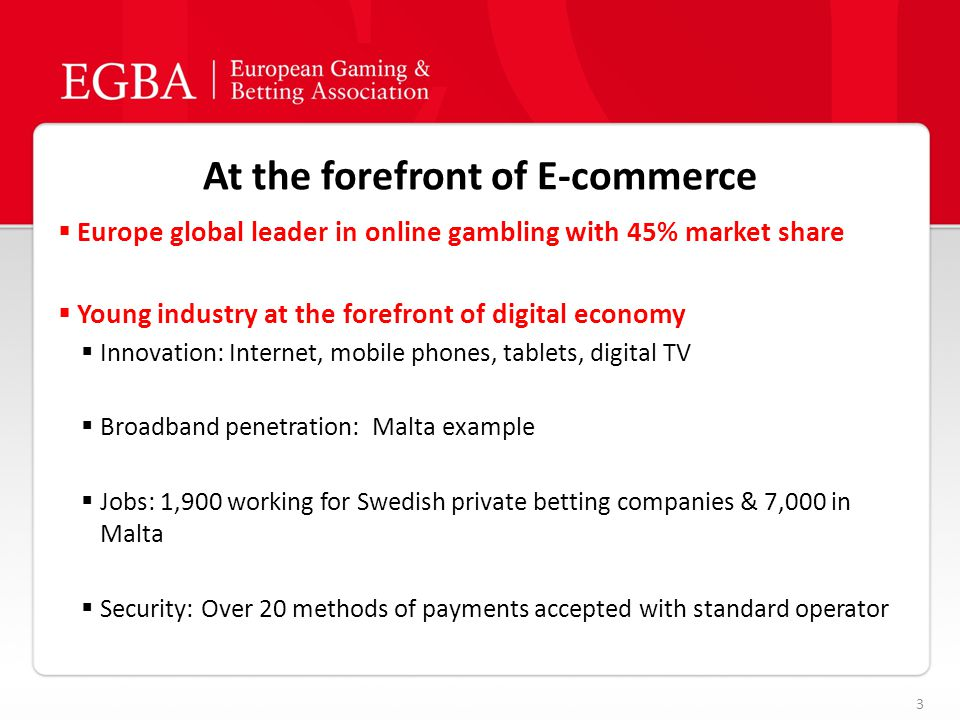 At the forefront of E-commerce 3  Europe global leader in online gambling with 45% market share  Young industry at the forefront of digital economy  Innovation: Internet, mobile phones, tablets, digital TV  Broadband penetration: Malta example  Jobs: 1,900 working for Swedish private betting companies & 7,000 in Malta  Security: Over 20 methods of payments accepted with standard operator
