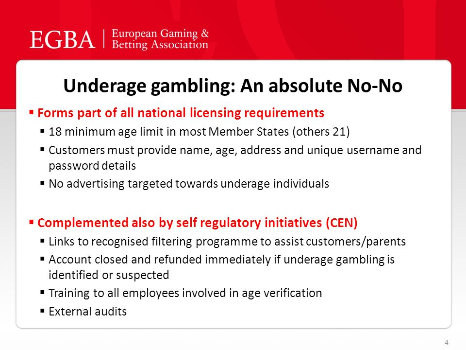 Underage gambling: An absolute No-No 4  Forms part of all national licensing requirements  18 minimum age limit in most Member States (others 21)  Customers must provide name, age, address and unique username and password details  No advertising targeted towards underage individuals  Complemented also by self regulatory initiatives (CEN)  Links to recognised filtering programme to assist customers/parents  Account closed and refunded immediately if underage gambling is identified or suspected  Training to all employees involved in age verification  External audits