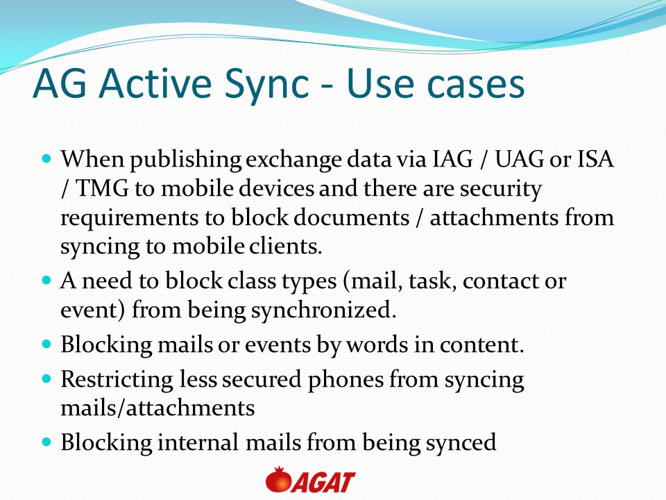 AG Active Sync - Use cases When publishing exchange data via IAG / UAG or ISA / TMG to mobile devices and there are security requirements to block documents / attachments from syncing to mobile clients.