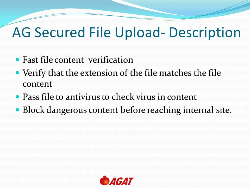 AG Secured File Upload- Description Fast file content verification Verify that the extension of the file matches the file content Pass file to antivirus to check virus in content Block dangerous content before reaching internal site.