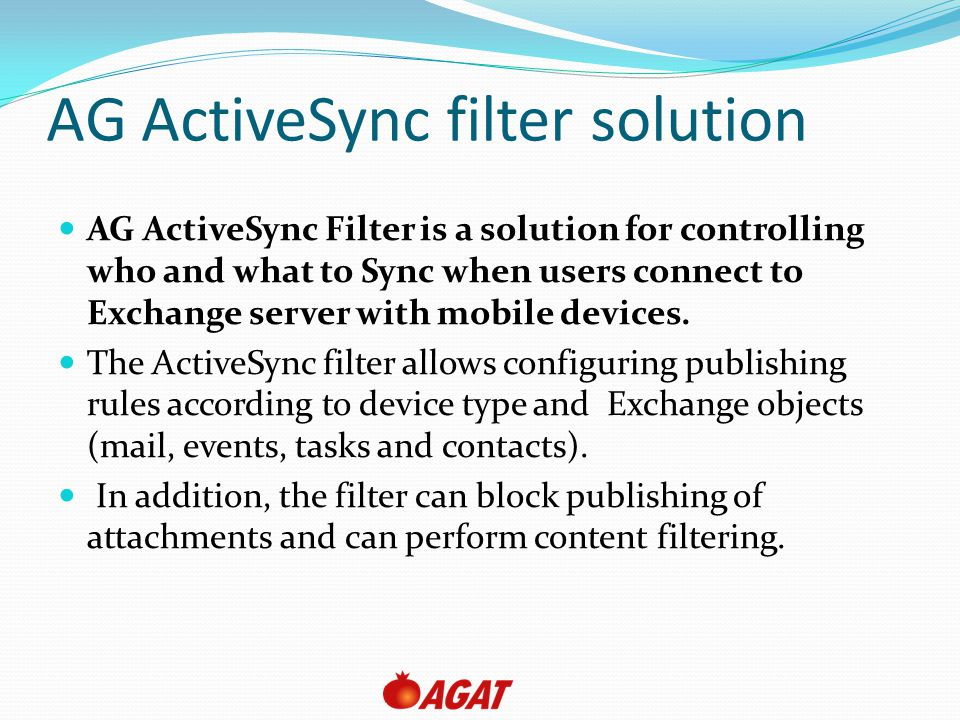 AG ActiveSync filter solution AG ActiveSync Filter is a solution for controlling who and what to Sync when users connect to Exchange server with mobile devices.