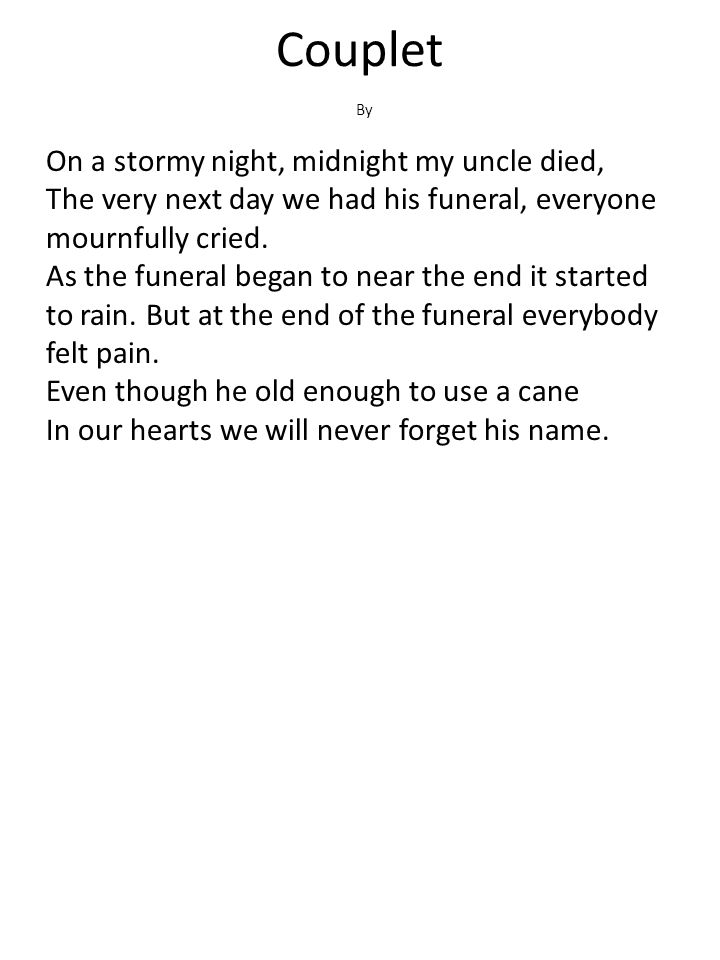 Couplet On a stormy night, midnight my uncle died, The very next day we had his funeral, everyone mournfully cried. As the funeral began to near the e