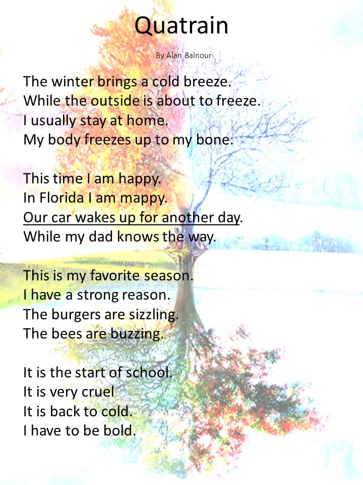 Quatrain The winter brings a cold breeze. While the outside is about to freeze. I usually stay at home. My body freezes up to my bone. This time I am