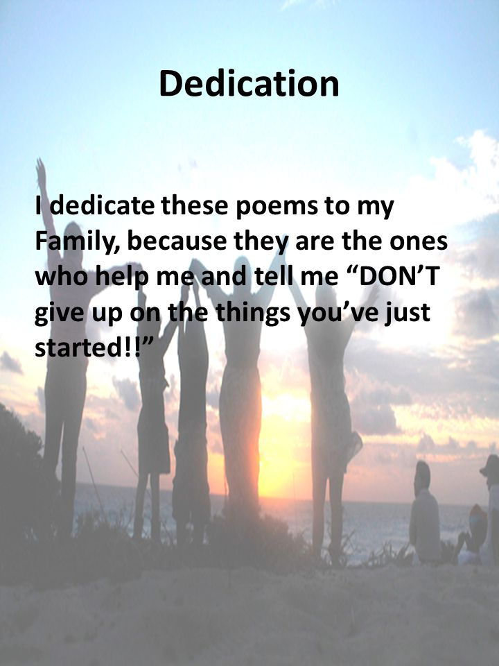 "Dedication I dedicate these poems to my Family, because they are the ones who help me and tell me ""DON'T give up on the things you've just started!!"""