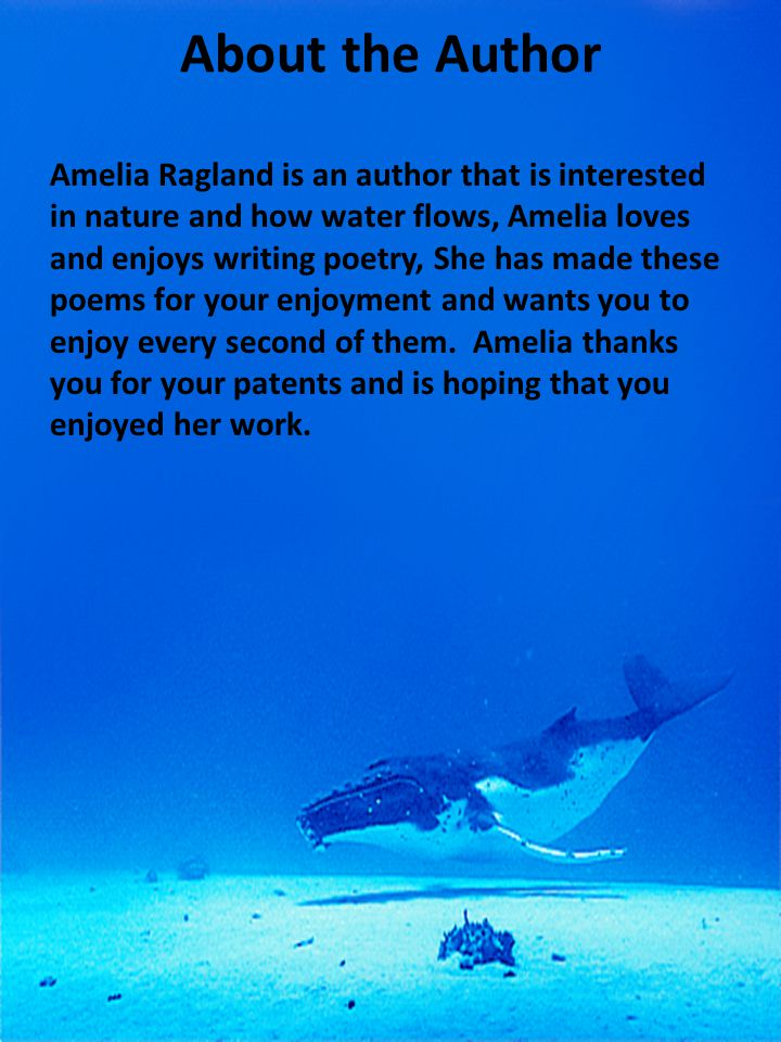 About the Author Amelia Ragland is an author that is interested in nature and how water flows, Amelia loves and enjoys writing poetry, She has made th