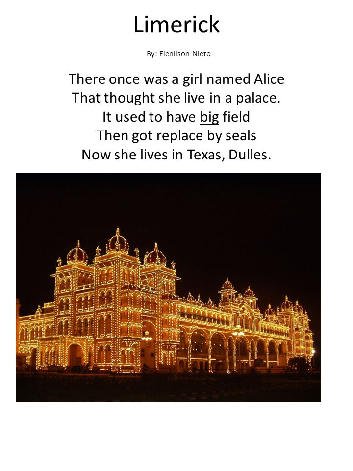 Limerick There once was a girl named Alice That thought she live in a palace. It used to have big field Then got replace by seals Now she lives in Tex