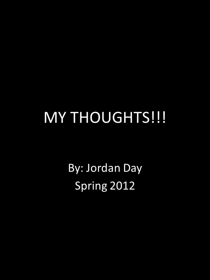 MY THOUGHTS!!! By: Jordan Day Spring 2012