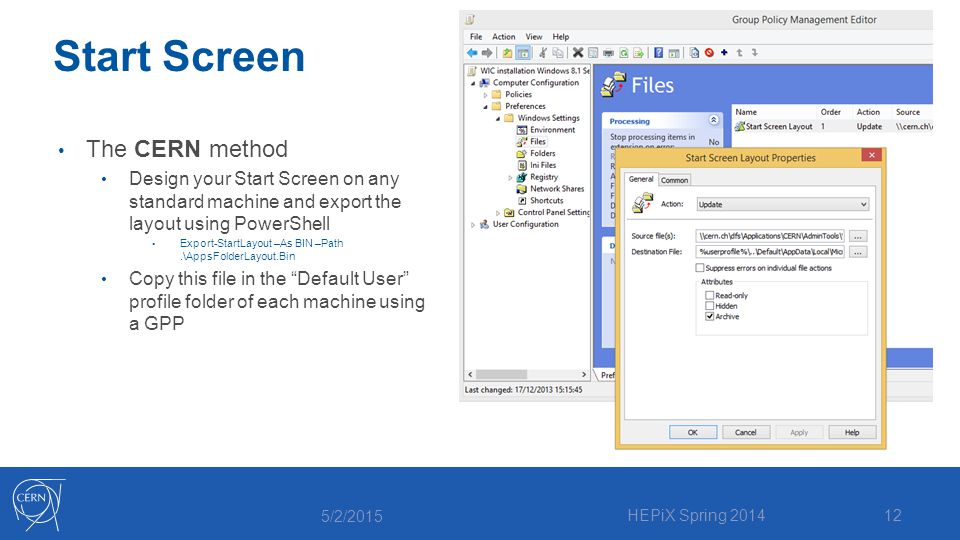 Start Screen The CERN method Design your Start Screen on any standard machine and export the layout using PowerShell Export-StartLayout –As BIN –Path.\AppsFolderLayout.Bin Copy this file in the Default User profile folder of each machine using a GPP 5/2/2015 HEPiX Spring 201412