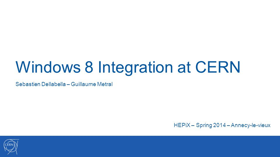 Windows 8 Integration at CERN Sebastien Dellabella – Guillaume Metral HEPiX – Spring 2014 – Annecy-le-vieux