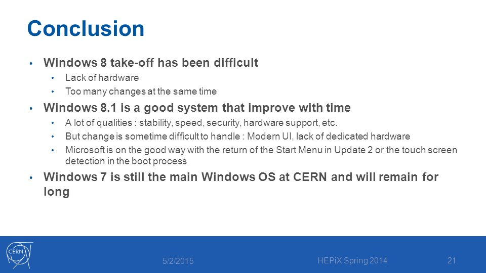 Conclusion Windows 8 take-off has been difficult Lack of hardware Too many changes at the same time Windows 8.1 is a good system that improve with time A lot of qualities : stability, speed, security, hardware support, etc.