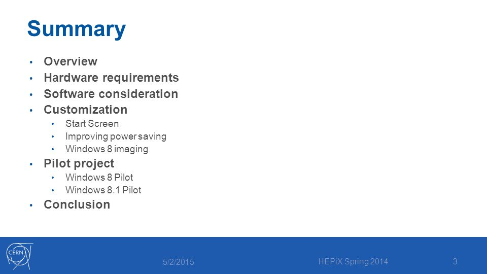 Summary Overview Hardware requirements Software consideration Customization Start Screen Improving power saving Windows 8 imaging Pilot project Windows 8 Pilot Windows 8.1 Pilot Conclusion 5/2/2015 HEPiX Spring 20143