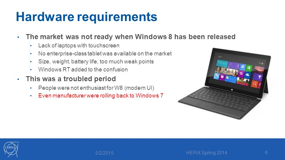 Hardware requirements The market was not ready when Windows 8 has been released Lack of laptops with touchscreen No enterprise-class tablet was available on the market Size, weight, battery life, too much weak points Windows RT added to the confusion This was a troubled period People were not enthusiast for W8 (modern UI) Even manufacturer were rolling back to Windows 7 5/2/2015 HEPiX Spring 20146