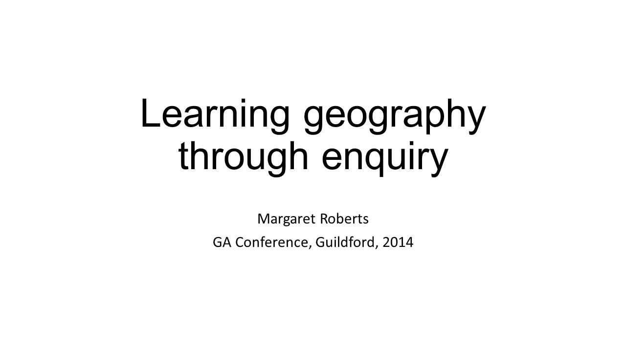 Learning geography through enquiry Margaret Roberts GA Conference, Guildford, 2014