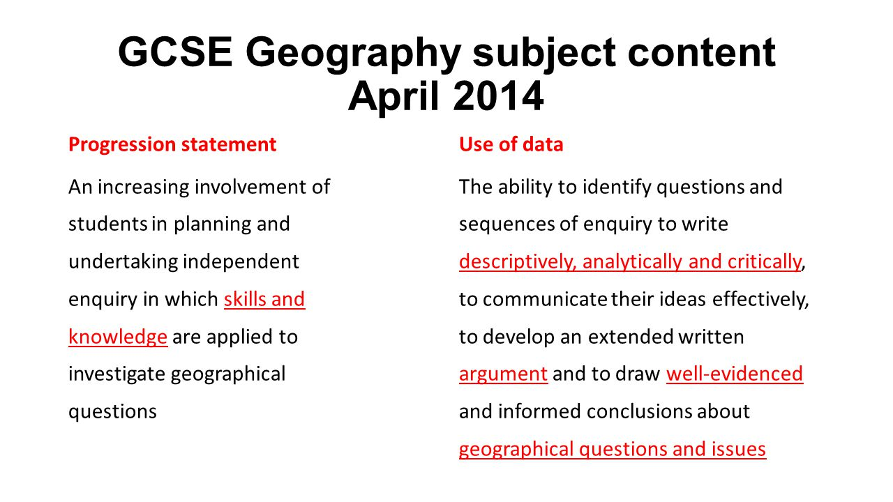 GCSE Geography subject content April 2014 Progression statement An increasing involvement of students in planning and undertaking independent enquiry in which skills and knowledge are applied to investigate geographical questions Use of data The ability to identify questions and sequences of enquiry to write descriptively, analytically and critically, to communicate their ideas effectively, to develop an extended written argument and to draw well-evidenced and informed conclusions about geographical questions and issues