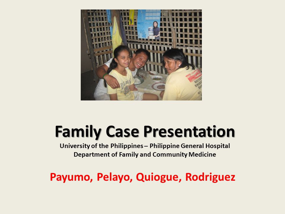 Family Case Presentation Family Case Presentation University of the Philippines – Philippine General Hospital Department of Family and Community Medic