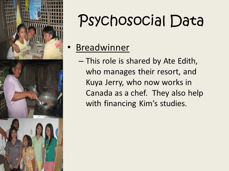 Psychosocial Data Breadwinner – This role is shared by Ate Edith, who manages their resort, and Kuya Jerry, who now works in Canada as a chef. They al