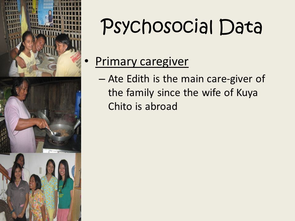 Primary caregiver – Ate Edith is the main care-giver of the family since the wife of Kuya Chito is abroad Psychosocial Data
