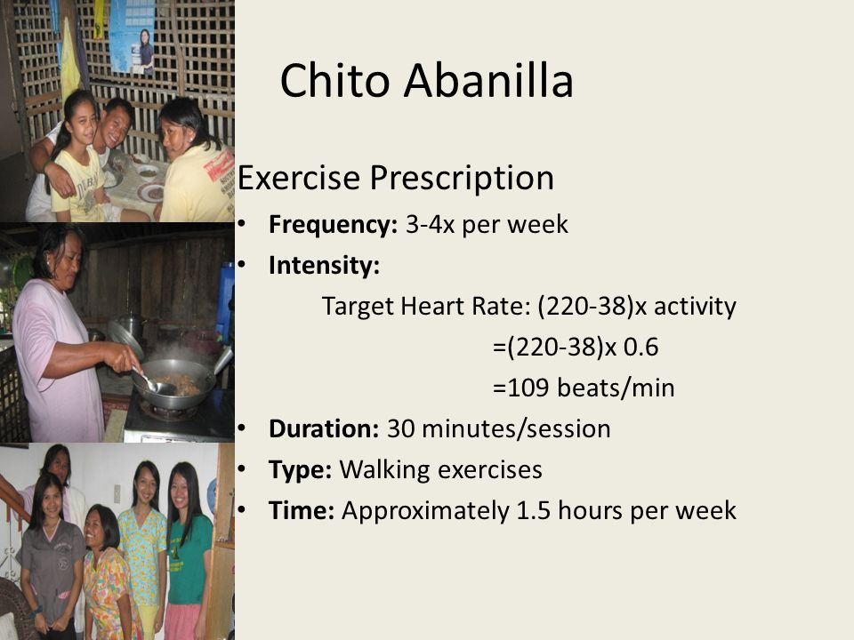 Chito Abanilla Exercise Prescription Frequency: 3-4x per week Intensity: Target Heart Rate: (220-38)x activity =(220-38)x 0.6 =109 beats/min Duration: