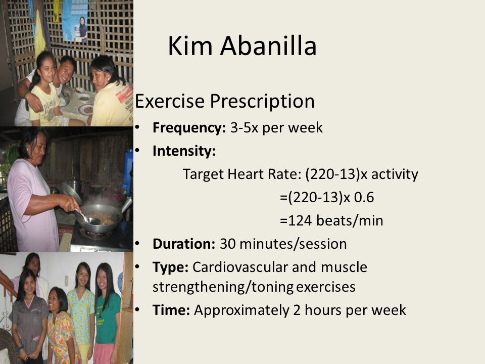 Kim Abanilla Exercise Prescription Frequency: 3-5x per week Intensity: Target Heart Rate: (220-13)x activity =(220-13)x 0.6 =124 beats/min Duration: 3
