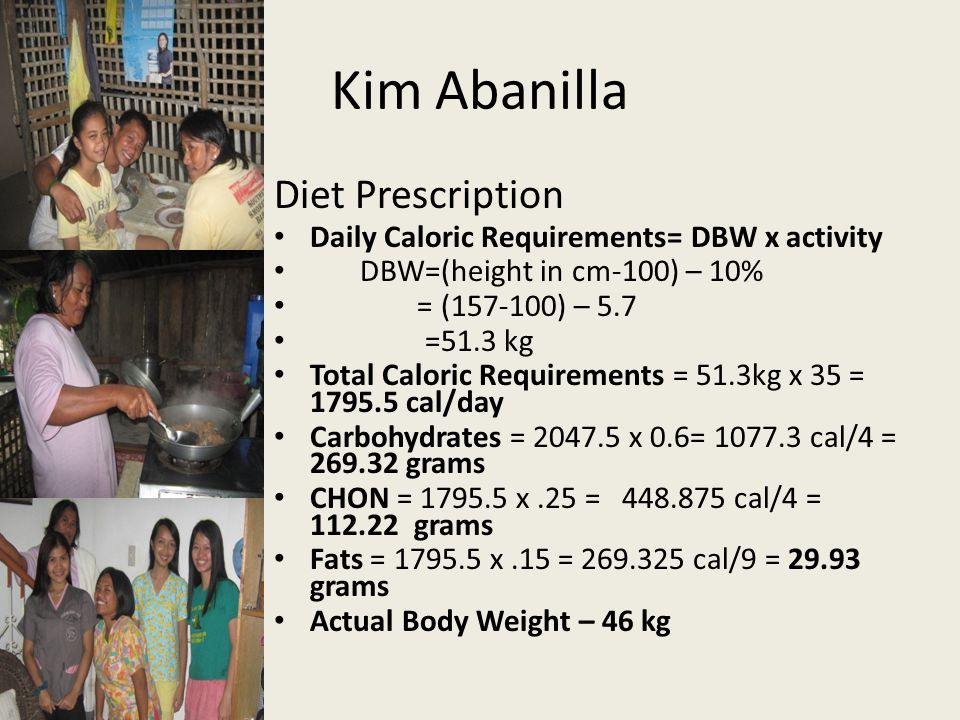 Kim Abanilla Diet Prescription Daily Caloric Requirements= DBW x activity DBW=(height in cm-100) – 10% = (157-100) – 5.7 =51.3 kg Total Caloric Requir